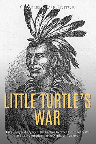 Little Turtle's War: The History and Legacy of the 18th Century Conflict Between the United States and Native Americans in the Northwest Territory