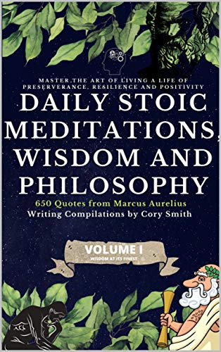 Daily Stoic Meditations, Wisdom and Philosophy, 650 Quotes from Marcus Aurelius, Master the Art of Living a Life of Perseverance, Resilience and Positivity (Wisdom at its Finest Book 1)