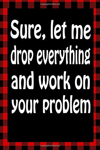 Sure, Let Me Drop Everything And Work On Your Problem: Sarcastic Adult Humor Lined Notebook