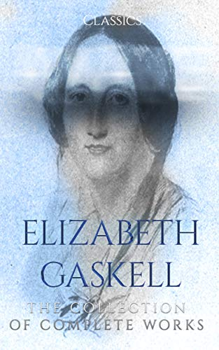 Elizabeth Gaskell: The Collection of Complete Works (Annotated) : Collection Includes A House to Let, An Accursed Race, Cousin Phillis, Cranford, Doom of the Griffiths, North and South, And More
