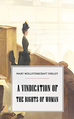 A Vindication of the Rights of Woman - (World-renowned classic author's work) (Original content) (ANNOTATED)