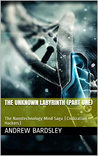 The Unknown Labyrinth (Part One): The Nanotechnology Mind Saga (Civilization Hackers)