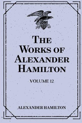 The Works of Alexander Hamilton: Volume 12