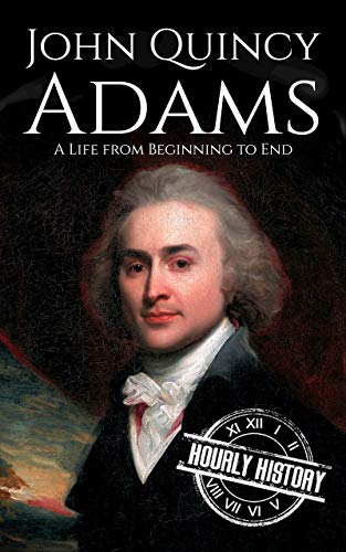 John Quincy Adams: A Life from Beginning to End (Biographies of US Presidents Book 6)