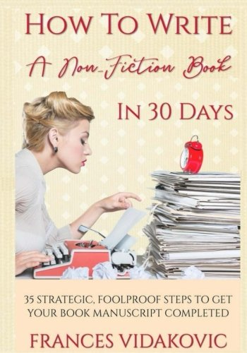 How To Write A Non-Fiction Book In 30 Days: 35 Strategic, Foolproof Steps To Get Your Manuscript Complete
