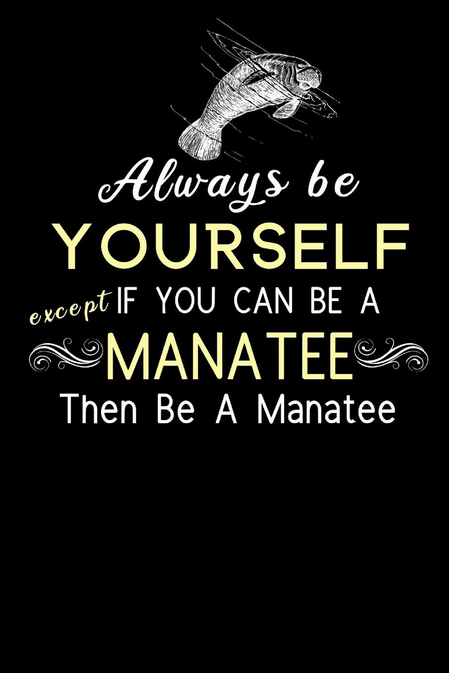 Always Be Yourself Except If You Can Be A Manatee Then Be A Manatee: Motivational Quote Gift  Funny Novelty Manatee Themed Gift   Birthday Gifts for ...   Lined Journal to take down notes