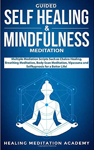 Guided Self Healing & Mindfulness Meditation: Multiple Mediation Scripts Such as Chakra Healing, Breathing Meditation, Body Scan Meditation, Vipassana and Selfhypnosis for a Better Life!
