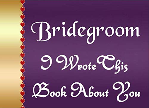Bridegroom I Wrote This Book About You: Fill In The Blank Book To Show Love And Appreciation To Your Bridegroom For Bridegroom's Birthday OR Wedding Day To Write Reasons Why You Love Your Bridegroom