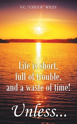 Life is short, full of trouble, and a waste of time! Unless...