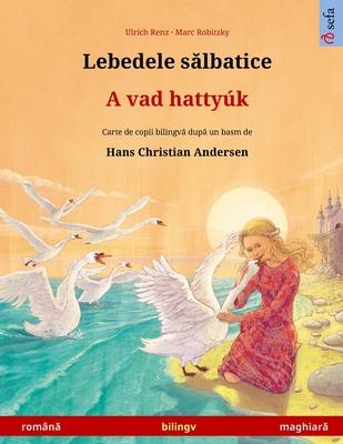 Lebedele sălbatice - A vad hatty�k (rom�nă - maghiară): Carte de copii bilingvă după un basm de Hans Christian Andersen