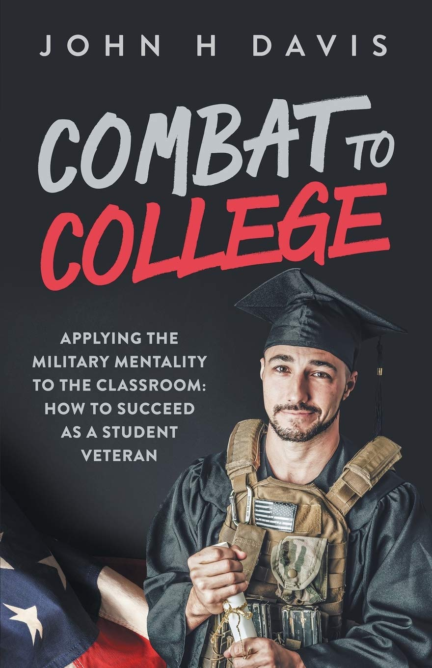 Combat To College: Applying the Military Mentality to the Classroom: How to Succeed as a Student Veteran