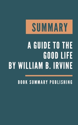 Summary: A guide to the good life - The Ancient Art of Stoic Joy by William B. Irvine