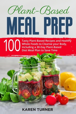 Plant-Based Meal Prep: 100 Tasty Plant-Based Recipes and Healthy Whole Foods to Cleanse your Body. Including a 30-Day Plant-Based Diet Meal Plan to Save Time
