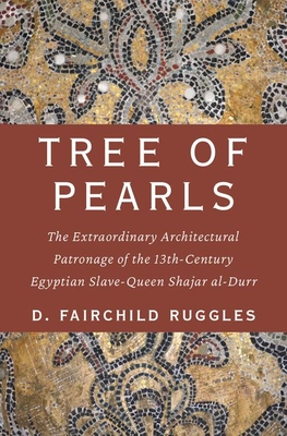 Tree of Pearls: The Extraordinary Architectural Patronage of the 13th-Century Egyptian Slave-Queen Shajar Al-Durr
