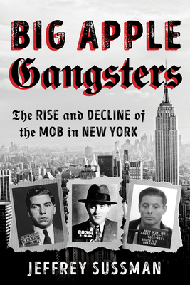 Big Apple Gangsters: The Rise and Decline of the Mob in New York