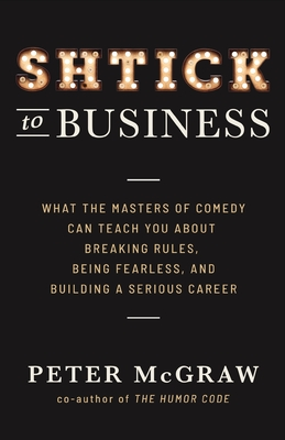 Shtick to Business: What the Masters of Comedy Can Teach You about Breaking Rules, Being Fearless, and Building a Serious Career