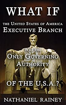 What if the United States of America Executive Branch was the Only Governing Authority of the USA?