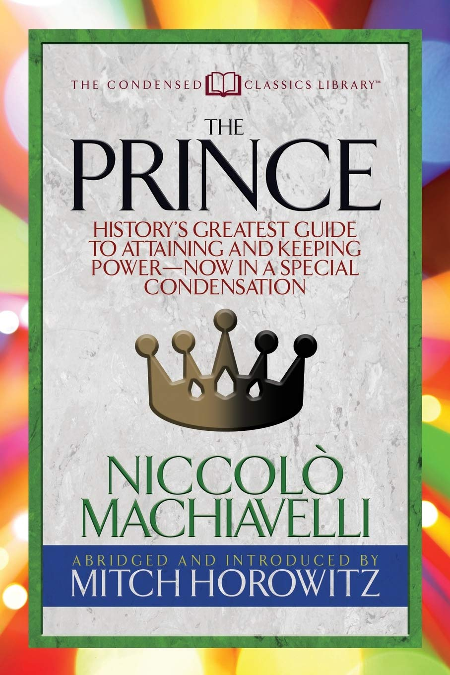 The Prince (Condensed Classics): History's Greatest Guide to Attaining and Keeping Power― Now In a Special Condensation