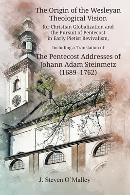 The Origin of the Wesleyan Theological Vision for Christian Globalization and the Pursuit of Pentecost in Early Pietist Revivalism, Including a Translation of The Pentecost Addresses of Johann Adam Steinmetz (1689-1762)