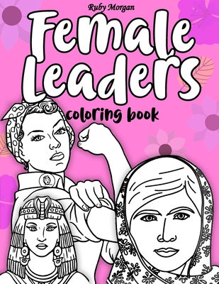 Female Leaders Coloring Book: Famous Women Coloring Book, Featuring 40 Inspiring Women who Made History & Changed The World, Motivational Coloring Book For Women Teens & Girls (Women History Coloring Book)