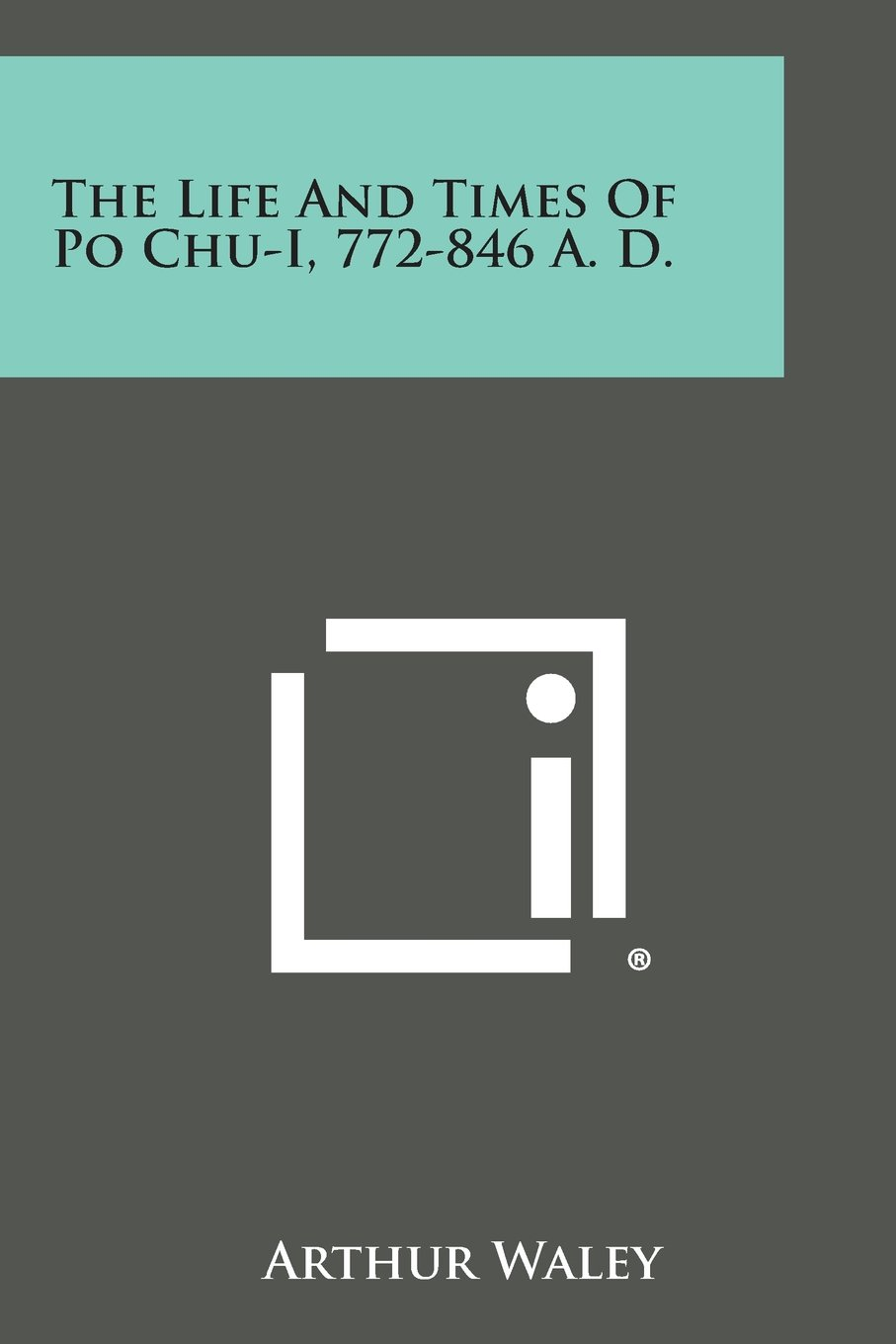 The Life and Times of Po Chu-I, 772-846 A. D.