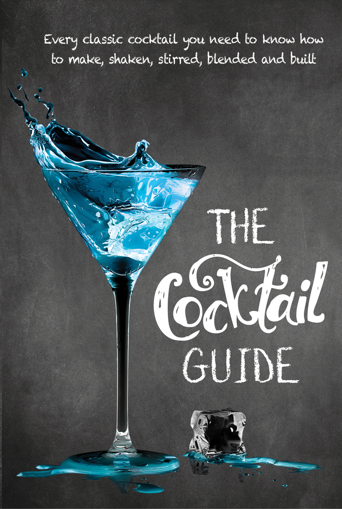 The Cocktail Guide: Every Classic Cocktail You Need to Know How to Make, Shaken, Stirred, Blended and Built