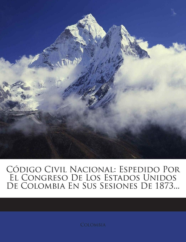 Código Civil Nacional: Espedido Por El Congreso De Los Estados Unidos De Colombia En Sus Sesiones De 1873...