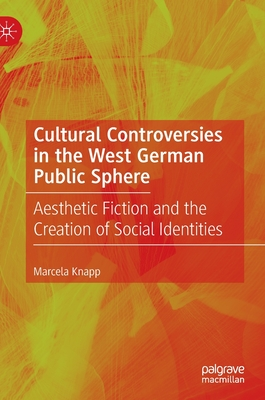 Cultural Controversies in the West German Public Sphere: Aesthetic Fiction and the Creation of Social Identities