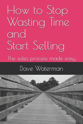 Stop wasting time and start selling: Sales process made easy