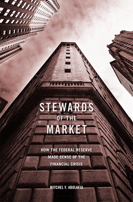 Stewards of the Market: How the Federal Reserve Made Sense of the Financial Crisis