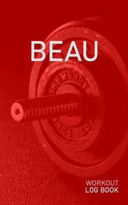 Beau: Blank Daily Health Fitness Workout Log Book - Track Exercise Type, Sets, Reps, Weight, Cardio, Calories, Distance & Time - Record Stretches Warmup Cooldown & Water Intake - Personalized First Name Initial B Red Dumbbell Cover