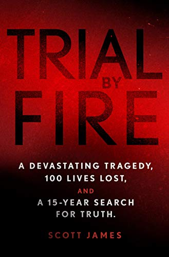 Trial by Fire: A Devastating Tragedy, 100 Lives Lost, and A 15-Year Search for Truth