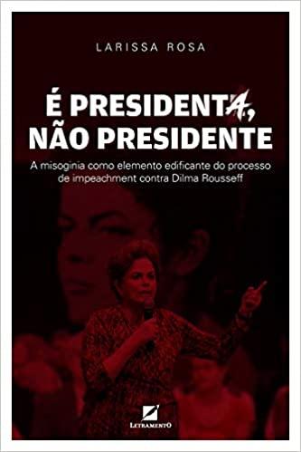 É presidenta, não presidente: A misoginia como elemento discursivo edificante do processo de impeachment contra Dilma Roussef