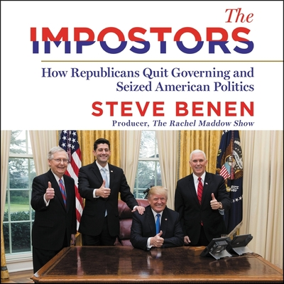 The Impostors: The Terrifying True Tale of How the Republicans Quit Governing and Seized American Democracy