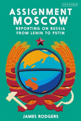 Assignment Moscow: Reporting on Russia from Lenin to Putin