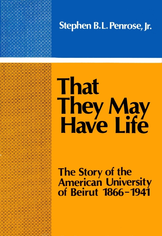 That They May Have Life: The Story of the American University of Beirut, 1866-1941