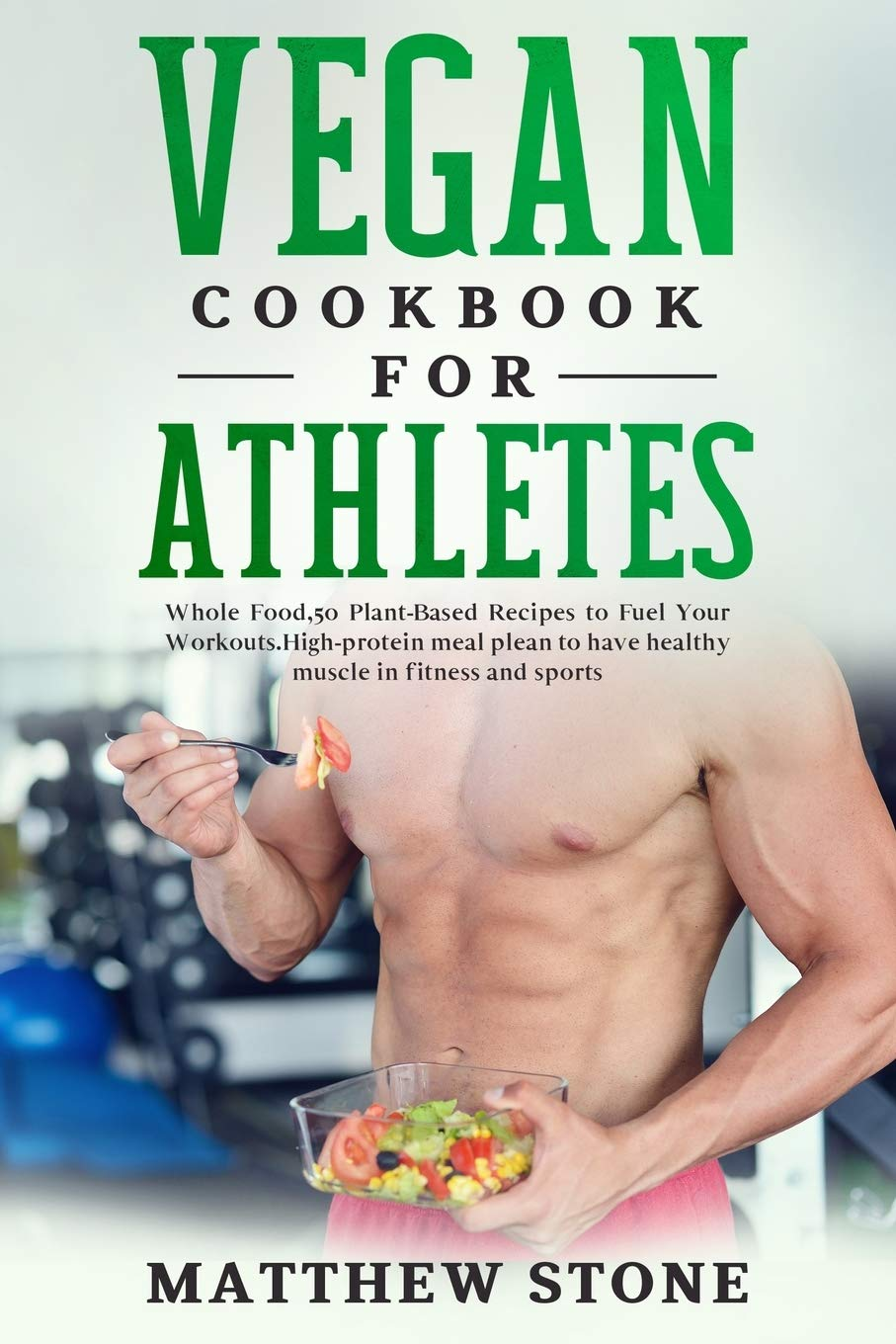 VEGAN COOKBOOK FOR ATHLETES: WHOLE FOOD, 50 PLANT-BASED RECIPES TO FUEL YOUR WORKOUTS.HIGH-PROTEIN MEAL PLEAN TO HAVE HEALTHY MUSCLE IN FITNESS AND SPORTS.