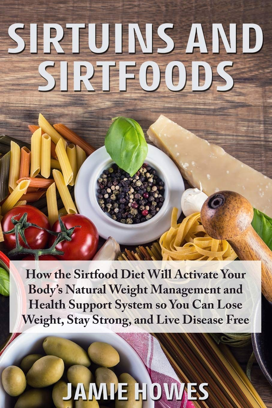 Sirtuins and Sirtfoods: How the Sirtfood Diet Will Activate Your Body's Natural Weight Management and Health Support System so You Can Lose Weight, Stay Strong, and Live Disease Free