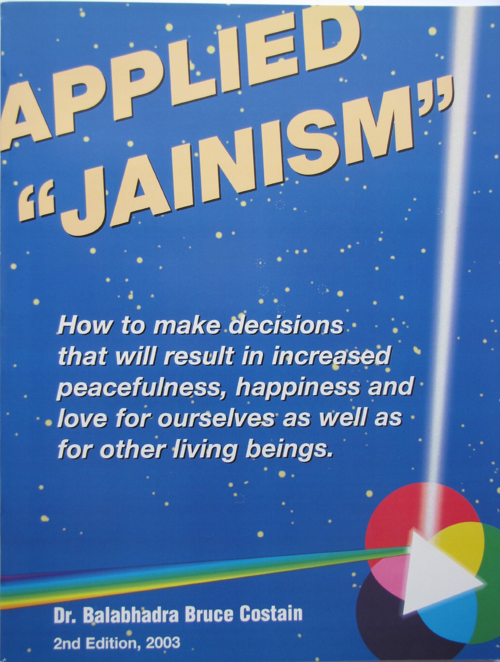 """Applied """"Jainism"""" : How to Make Decisions That Will Result in Increased Peacefulness, Happiness and Love for Ourselves As Well As for Other Living Beings"""