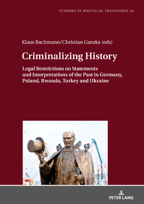 Criminalizing History: Legal Restrictions on Statements and Interpretations of the Past in Germany, Poland, Rwanda, Turkey and Ukraine