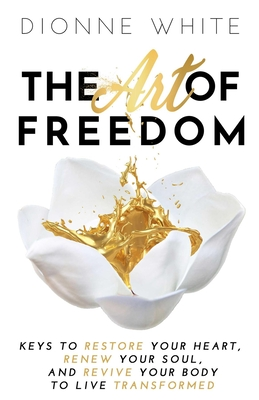 The Art of Freedom: Keys to Restore Your Heart, Renew Your Soul, and Revive Your Body to Live Transformed.
