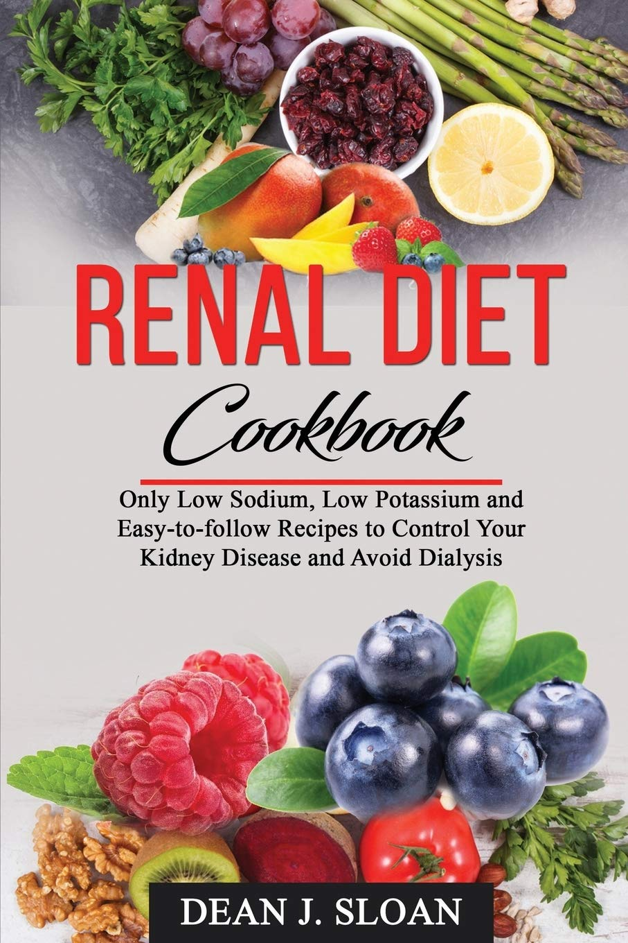RENAL DIET COOKBOOK: Only Low Sodium, Low Potassium, and Easy-to-follow Recipes to Control Your Kidney Disease and Avoid Dialysis