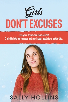 Girls, Don't Excuses: Live your dream and take action! All the mistakes your brain use to sabotage yourself and 7 mini habits for success and reach your goals for a better life. No apologizing!