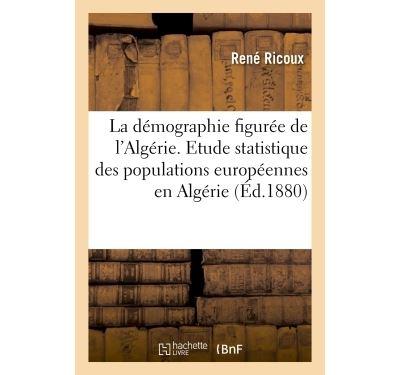 La démographie figurée de l'Algérie: étude statistique des populations européennes qui habitent l'Algérie,