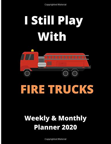 I Still Play With Fire Trucks | Weekly & Monthly Planner 2020: 70 pages 8.5 x 11 Organizer Diary for Emergency responders, Firefighters