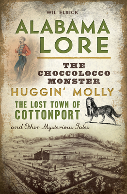 Alabama Lore: The Choccolocco Monster, Huggin' Molly, the Lost Town of Cottonport and Other Mysterious Tales