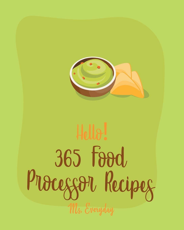Hello! 365 Food Processor Recipes: Best Food Processor Cookbook Ever For Beginners [Book 1]