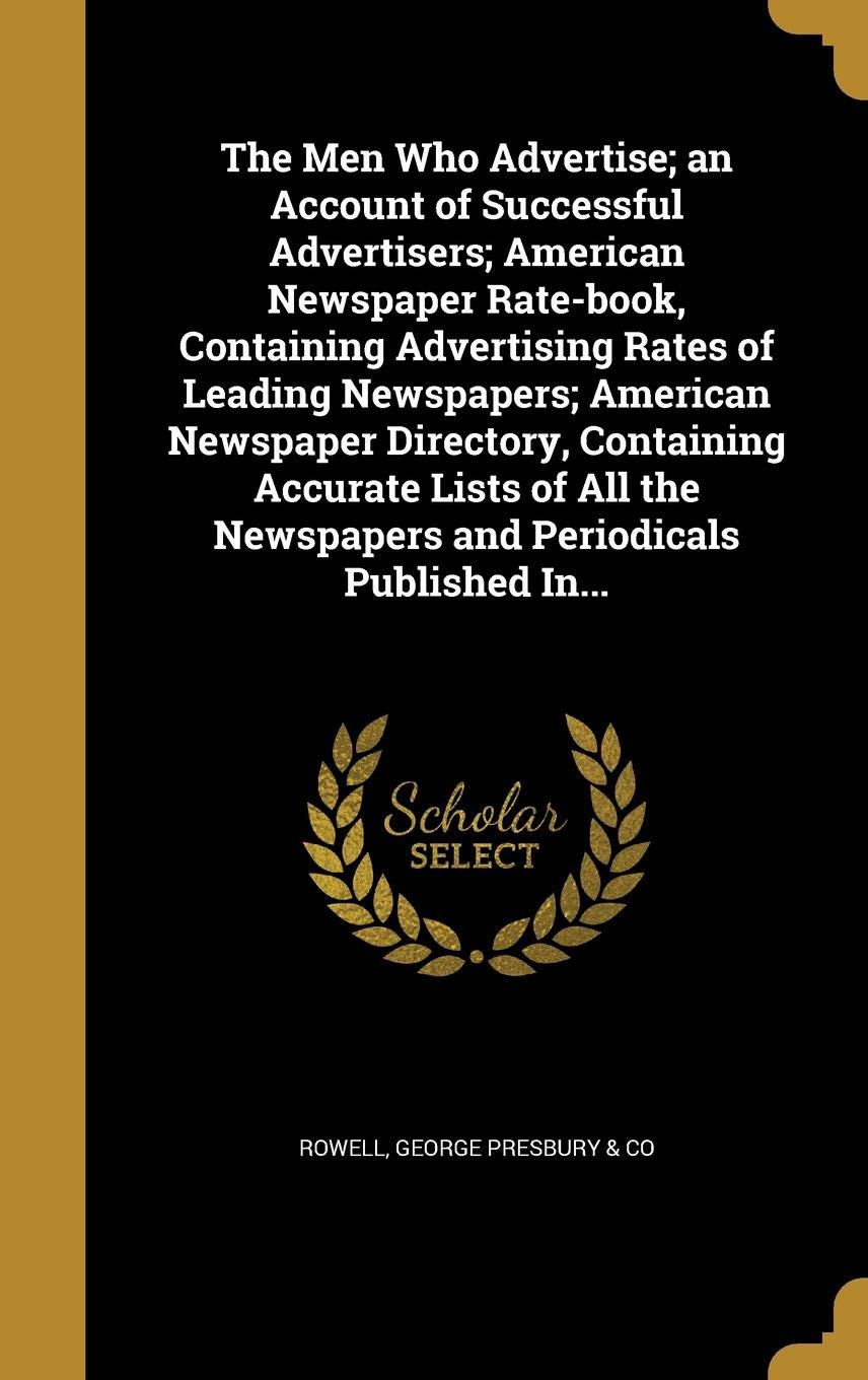The Men Who Advertise; an Account of Successful Advertisers; American Newspaper Rate-book, Containing Advertising Rates of Leading Newspapers; American Newspaper Directory, Containing Accurate Lists of All the Newspapers and Periodicals Published In...