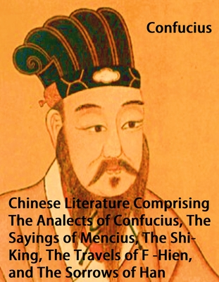 Chinese Literature Comprising the Analects of Confucius, the Sayings of Mencius, the Shi-King, the Travels of F�-Hien, and the Sorrows of Han