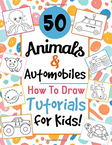 50 Animals & Automobiles: Step-by-Step How To Draw Tutorials for Kids!